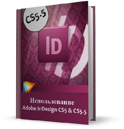 Коллектив авторов - Adobe. Использование Adobe InDesign CS5 & CS5.5 (2011)